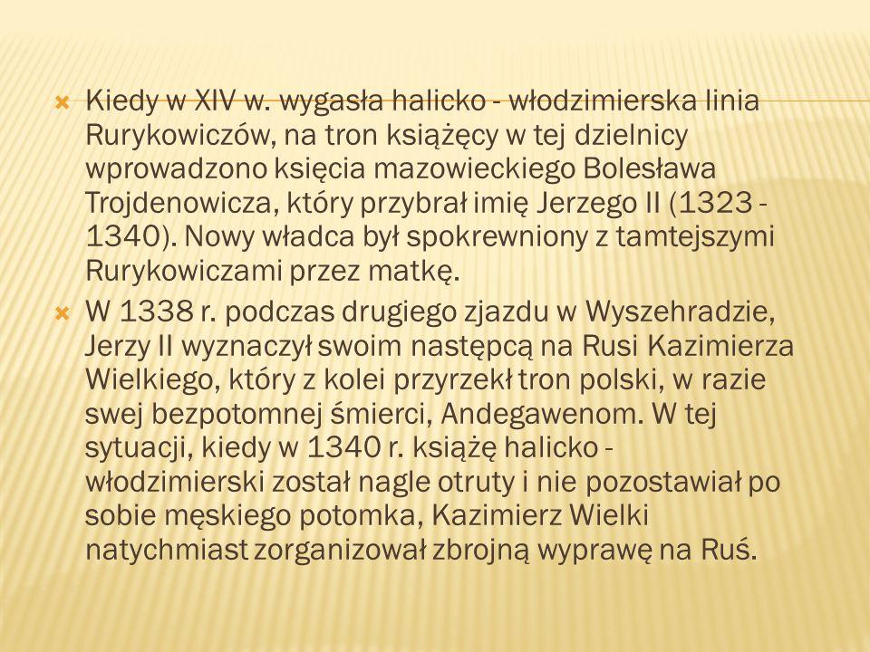 Kiedy w XIV w. wygasła halicko - włodzimierska linia Rurykowiczów, na tron książęcy w tej dzielnicy wprowadzono księcia mazowieckiego Bolesława Trojdenowicza, który przybrał imię Jerzego II (1323 - 1340). Nowy władca był spokrewniony z tamtejszymi Rurykowiczami przez matkę.