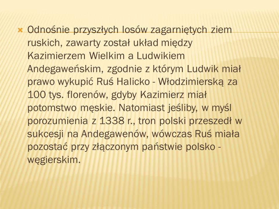 Odnośnie przyszłych losów zagarniętych ziem ruskich, zawarty został układ między Kazimierzem Wielkim a Ludwikiem Andegaweńskim, zgodnie z którym Ludwik miał prawo wykupić Ruś Halicko - Włodzimierską za 100 tys.
