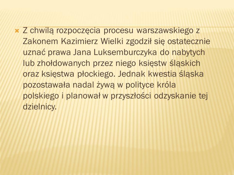 Z chwilą rozpoczęcia procesu warszawskiego z Zakonem Kazimierz Wielki zgodził się ostatecznie uznać prawa Jana Luksemburczyka do nabytych lub zhołdowanych przez niego księstw śląskich oraz księstwa płockiego.