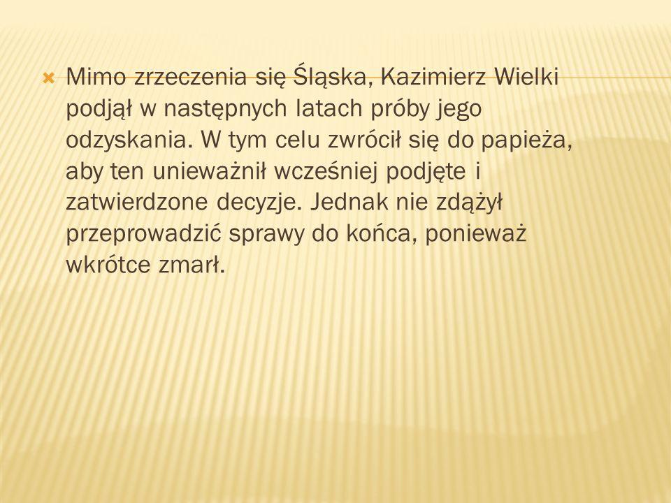 Mimo zrzeczenia się Śląska, Kazimierz Wielki podjął w następnych latach próby jego odzyskania.
