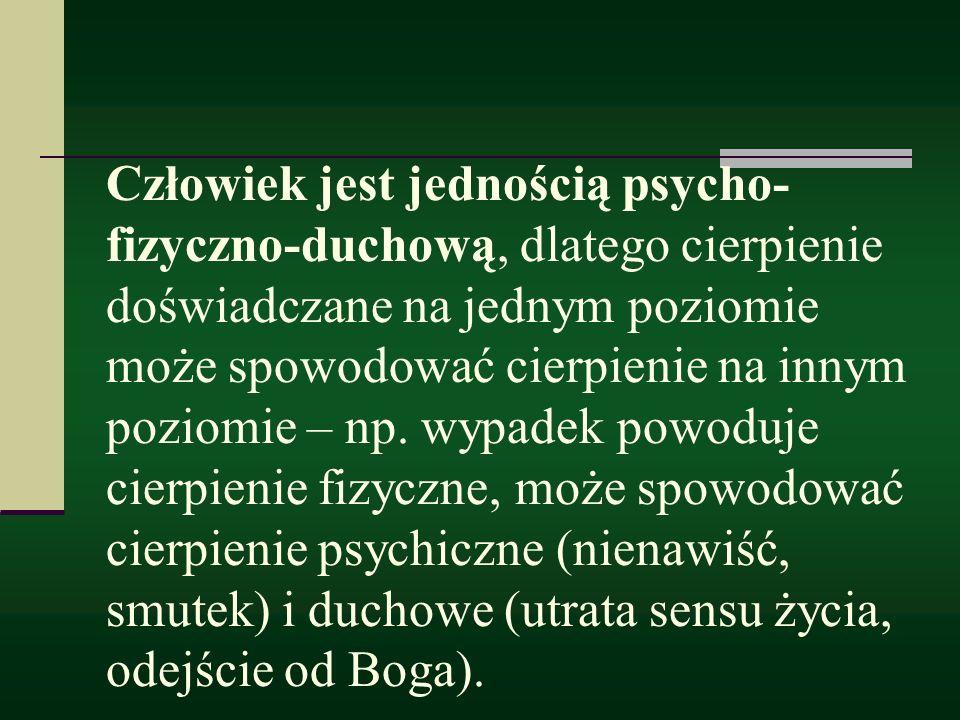 Człowiek jest jednością psycho-fizyczno-duchową, dlatego cierpienie doświadczane na jednym poziomie może spowodować cierpienie na innym poziomie – np.