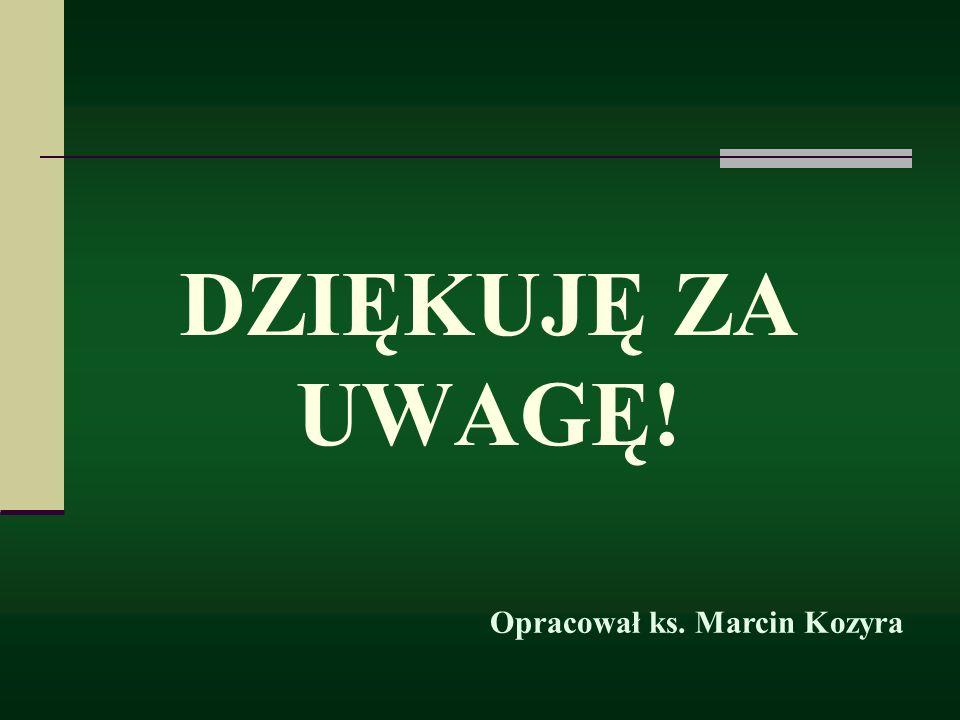 DZIĘKUJĘ ZA UWAGĘ! Opracował ks. Marcin Kozyra