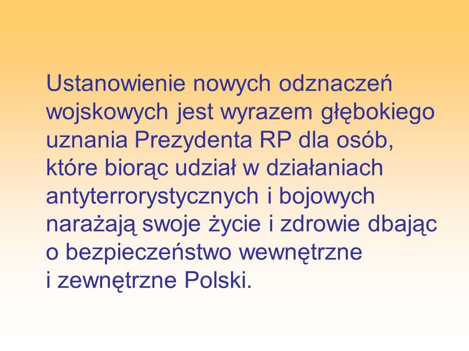 Ustanowienie nowych odznaczeń wojskowych jest wyrazem głębokiego uznania Prezydenta RP dla osób, które biorąc udział w działaniach antyterrorystycznych i bojowych narażają swoje życie i zdrowie dbając o bezpieczeństwo wewnętrzne i zewnętrzne Polski.