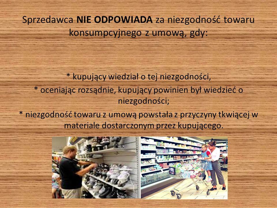 Sprzedawca NIE ODPOWIADA za niezgodność towaru konsumpcyjnego z umową, gdy: