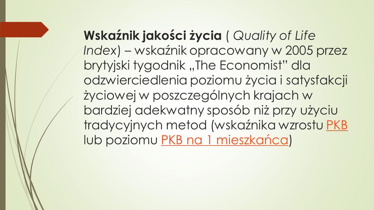 """Wskaźnik jakości życia ( Quality of Life Index) – wskaźnik opracowany w 2005 przez brytyjski tygodnik """"The Economist dla odzwierciedlenia poziomu życia i satysfakcji życiowej w poszczególnych krajach w bardziej adekwatny sposób niż przy użyciu tradycyjnych metod (wskaźnika wzrostu PKB lub poziomu PKB na 1 mieszkańca)"""