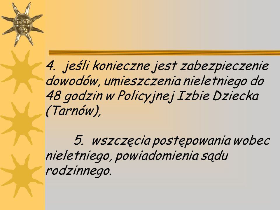 4. jeśli konieczne jest zabezpieczenie dowodów, umieszczenia nieletniego do 48 godzin w Policyjnej Izbie Dziecka (Tarnów), 5. wszczęcia postępowania wobec nieletniego, powiadomienia sądu rodzinnego.