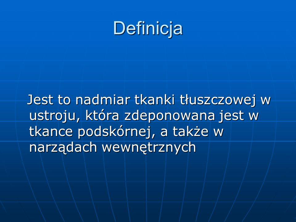 Definicja Jest to nadmiar tkanki tłuszczowej w ustroju, która zdeponowana jest w tkance podskórnej, a także w narządach wewnętrznych.