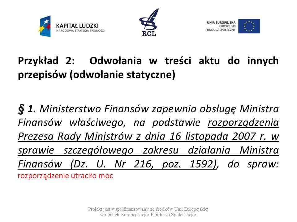 Przykład 2: Odwołania w treści aktu do innych przepisów (odwołanie statyczne) § 1. Ministerstwo Finansów zapewnia obsługę Ministra Finansów właściwego, na podstawie rozporządzenia Prezesa Rady Ministrów z dnia 16 listopada 2007 r. w sprawie szczegółowego zakresu działania Ministra Finansów (Dz. U. Nr 216, poz. 1592), do spraw: rozporządzenie utraciło moc