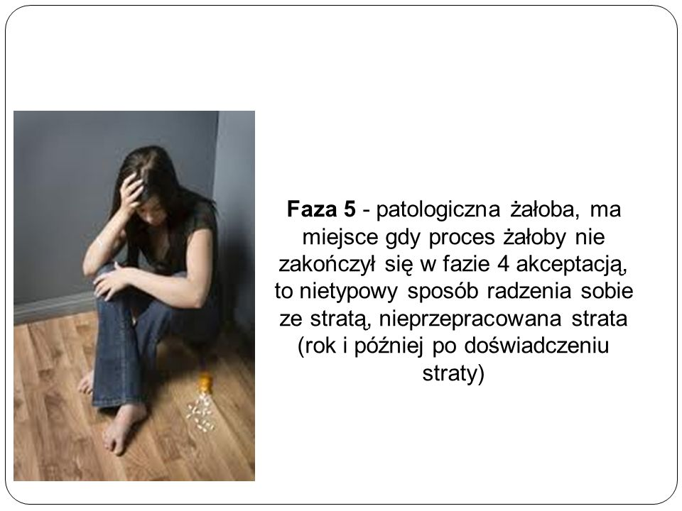 Faza 5 - patologiczna żałoba, ma miejsce gdy proces żałoby nie zakończył się w fazie 4 akceptacją, to nietypowy sposób radzenia sobie ze stratą, nieprzepracowana strata (rok i później po doświadczeniu straty)