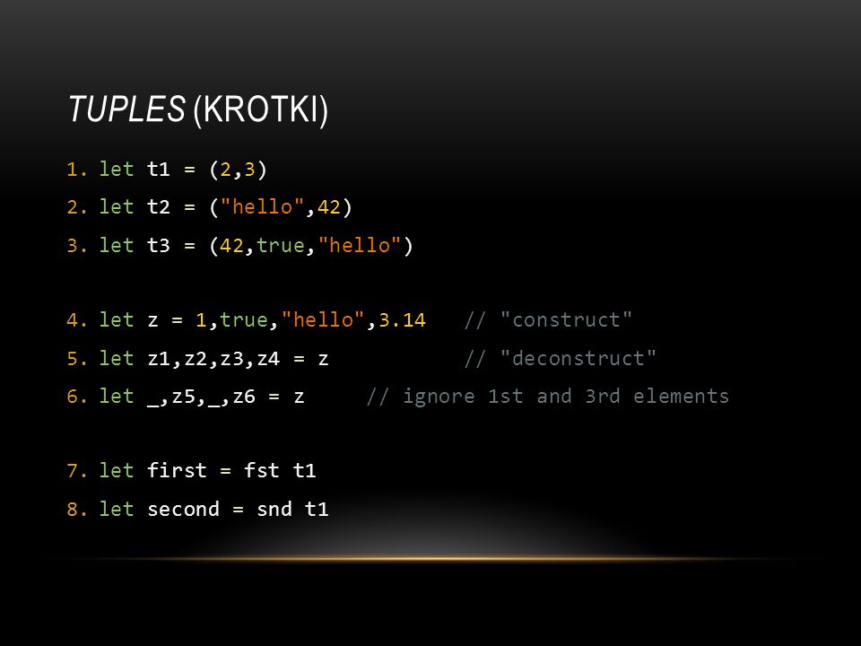 Tuples (Krotki) let t1 = (2,3) let t2 = ( hello ,42)