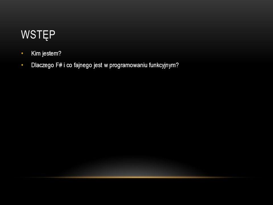 Wstęp Kim jestem Dlaczego F# i co fajnego jest w programowaniu funkcyjnym