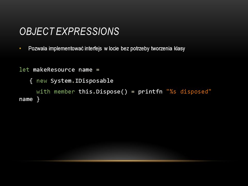 Object expressions let makeResource name = { new System.IDisposable