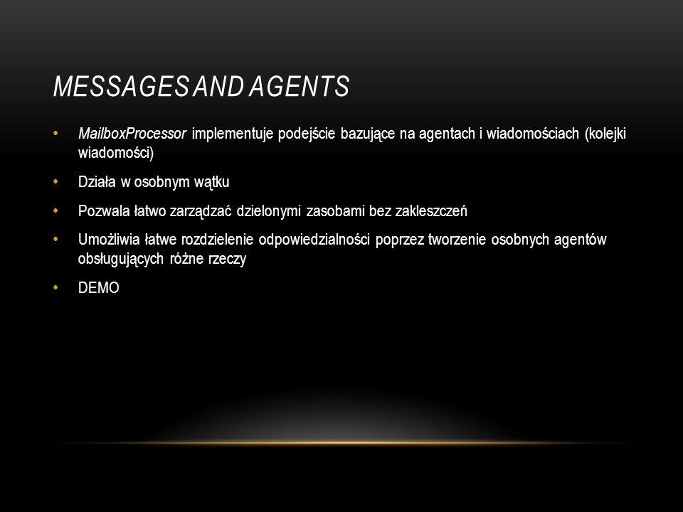Messages and Agents MailboxProcessor implementuje podejście bazujące na agentach i wiadomościach (kolejki wiadomości)