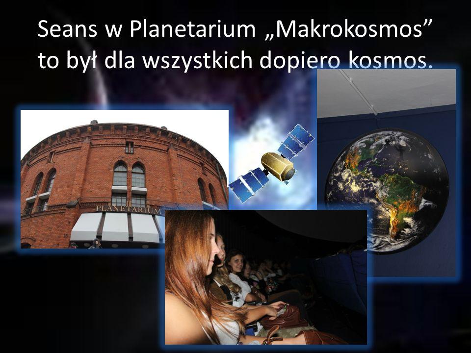 """Seans w Planetarium """"Makrokosmos to był dla wszystkich dopiero kosmos."""