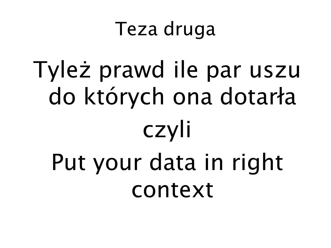 Teza druga Tyleż prawd ile par uszu do których ona dotarła czyli Put your data in right context