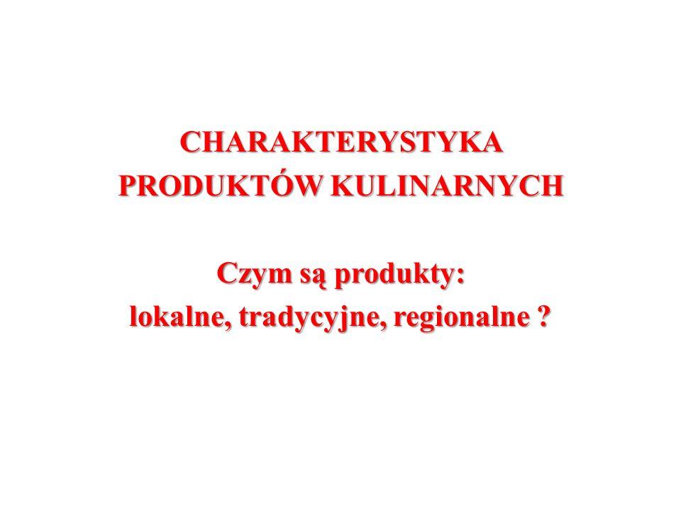 CHARAKTERYSTYKA PRODUKTÓW KULINARNYCH Czym są produkty: lokalne, tradycyjne, regionalne