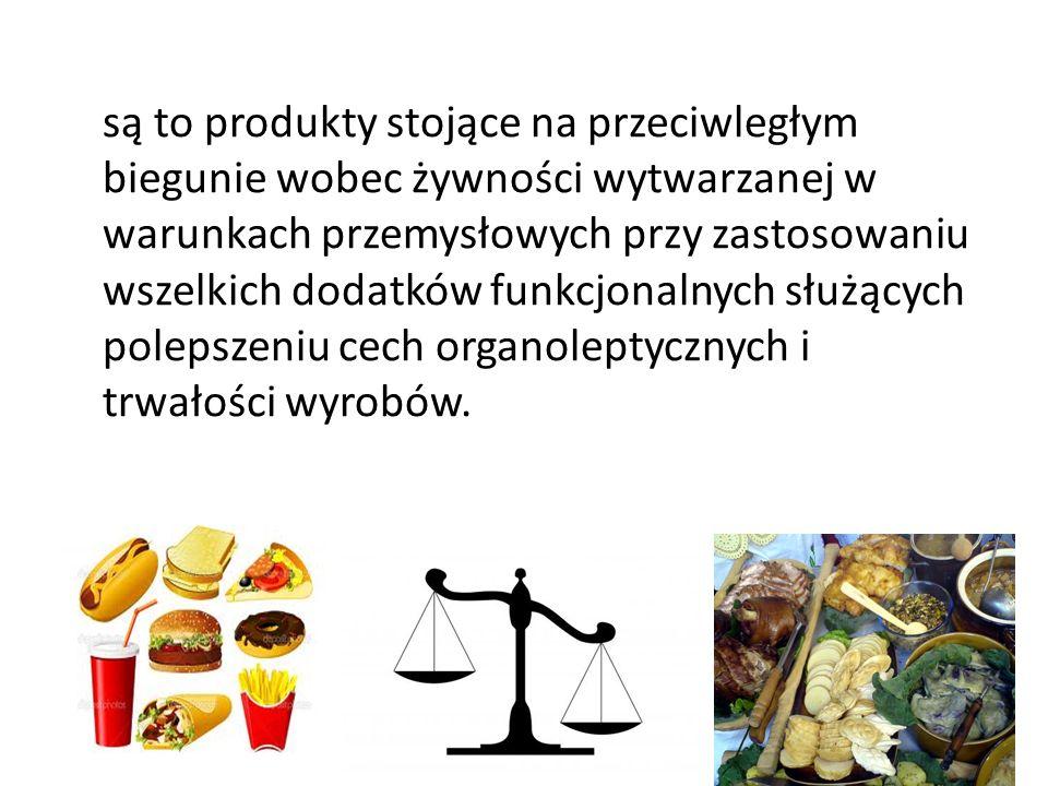 są to produkty stojące na przeciwległym biegunie wobec żywności wytwarzanej w warunkach przemysłowych przy zastosowaniu wszelkich dodatków funkcjonalnych służących polepszeniu cech organoleptycznych i trwałości wyrobów.