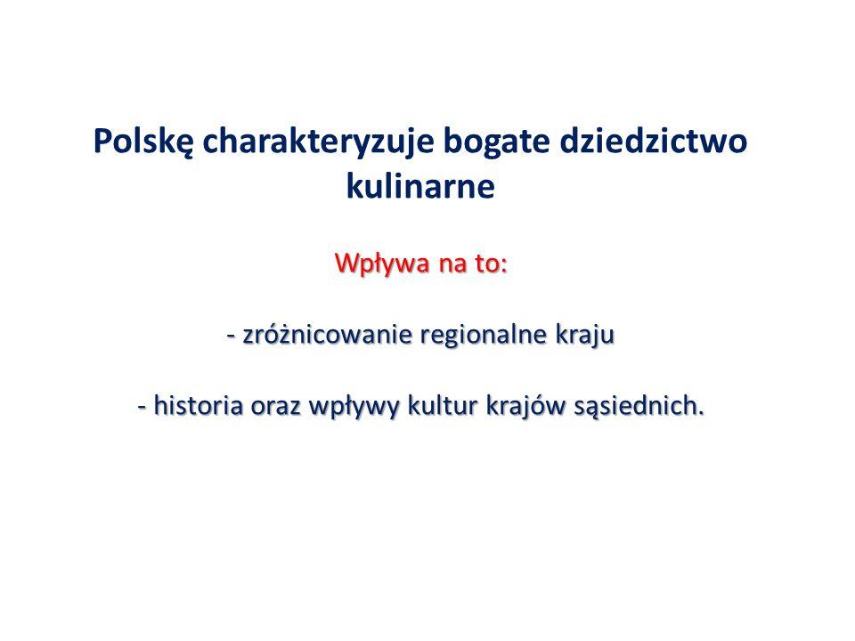 Polskę charakteryzuje bogate dziedzictwo kulinarne Wpływa na to: - zróżnicowanie regionalne kraju - historia oraz wpływy kultur krajów sąsiednich.