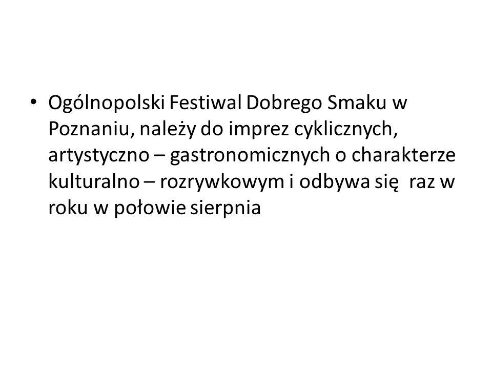 Ogólnopolski Festiwal Dobrego Smaku w Poznaniu, należy do imprez cyklicznych, artystyczno – gastronomicznych o charakterze kulturalno – rozrywkowym i odbywa się raz w roku w połowie sierpnia