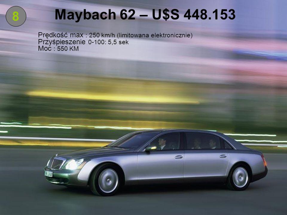 Maybach 62 – U$S 448.1538. Prędkość max : 250 km/h (limitowana elektronicznie) Przyśpieszenie 0-100: 5,5 sek.