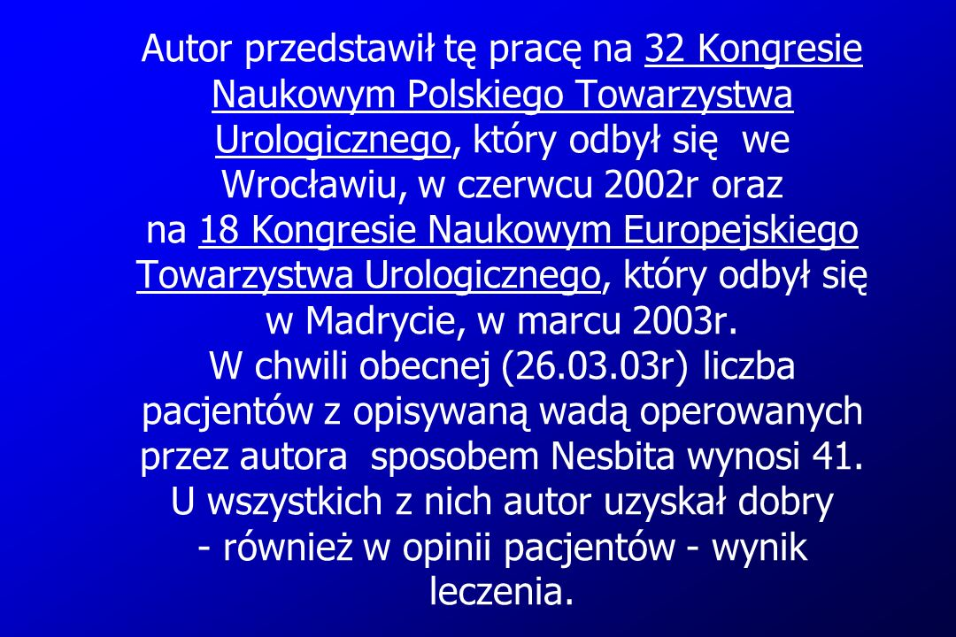 Autor przedstawił tę pracę na 32 Kongresie Naukowym Polskiego Towarzystwa Urologicznego, który odbył się we Wrocławiu, w czerwcu 2002r oraz na 18 Kongresie Naukowym Europejskiego Towarzystwa Urologicznego, który odbył się w Madrycie, w marcu 2003r.