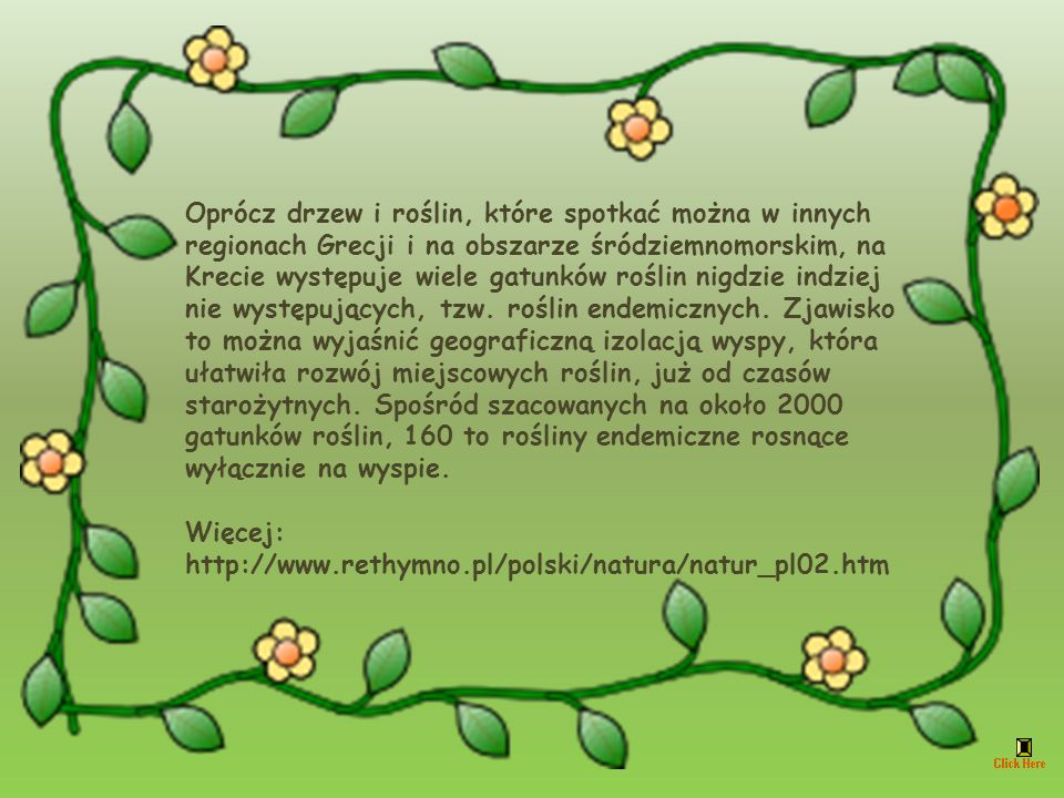 Oprócz drzew i roślin, które spotkać można w innych regionach Grecji i na obszarze śródziemnomorskim, na Krecie występuje wiele gatunków roślin nigdzie indziej nie występujących, tzw. roślin endemicznych. Zjawisko to można wyjaśnić geograficzną izolacją wyspy, która ułatwiła rozwój miejscowych roślin, już od czasów starożytnych. Spośród szacowanych na około 2000 gatunków roślin, 160 to rośliny endemiczne rosnące wyłącznie na wyspie.