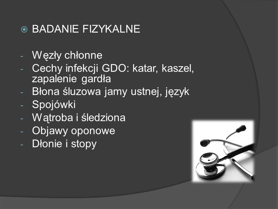 BADANIE FIZYKALNE Węzły chłonne. Cechy infekcji GDO: katar, kaszel, zapalenie gardła. Błona śluzowa jamy ustnej, język.