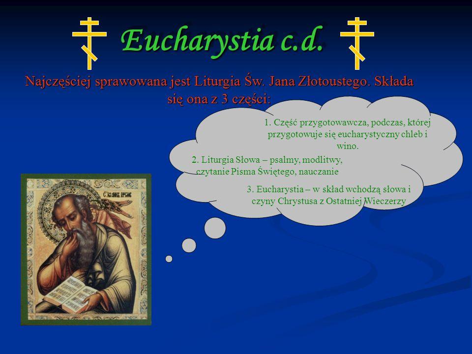 Eucharystia c.d. Najczęściej sprawowana jest Liturgia Św. Jana Złotoustego. Składa się ona z 3 części:
