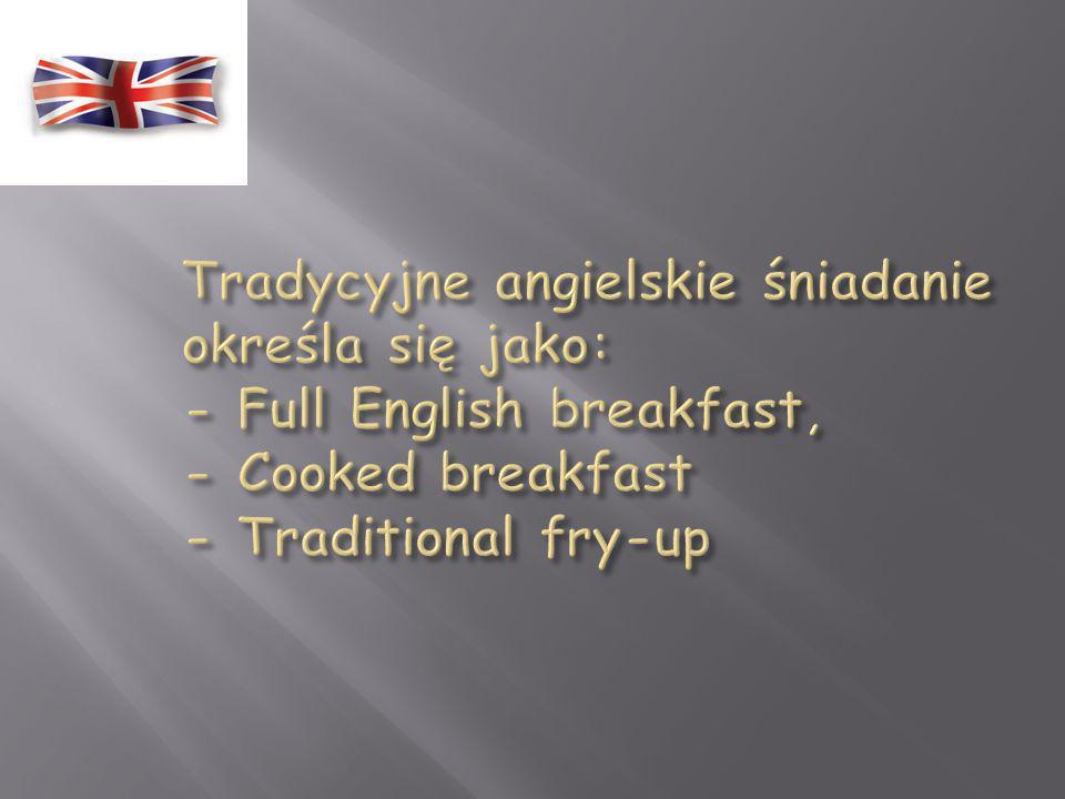Tradycyjne angielskie śniadanie określa się jako: - Full English breakfast, - Cooked breakfast - Traditional fry-up