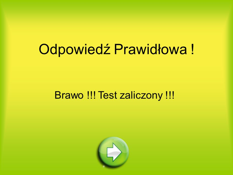 Odpowiedź Prawidłowa ! Brawo !!! Test zaliczony !!!