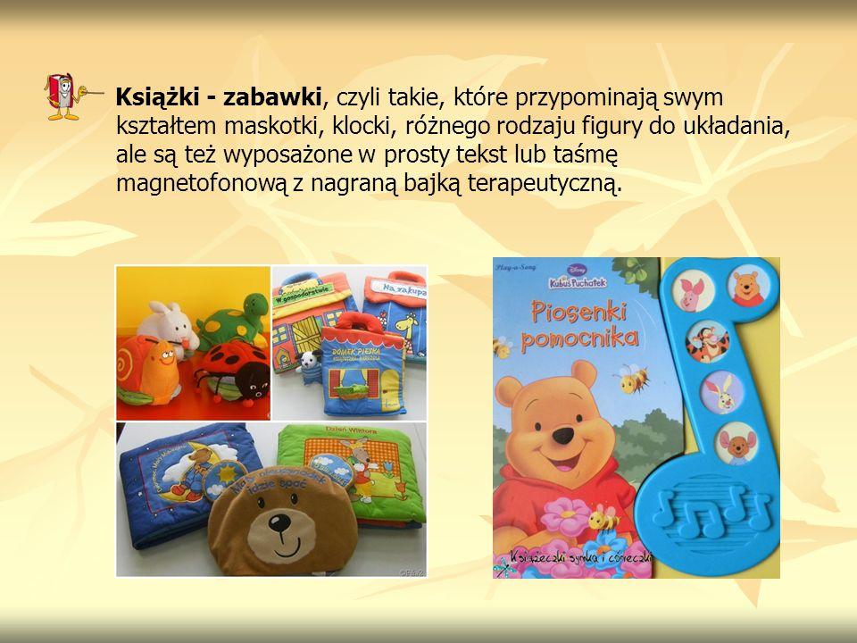 Książki - zabawki, czyli takie, które przypominają swym kształtem maskotki, klocki, różnego rodzaju figury do układania, ale są też wyposażone w prosty tekst lub taśmę magnetofonową z nagraną bajką terapeutyczną.