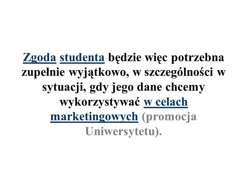 Zgoda studenta będzie więc potrzebna zupełnie wyjątkowo, w szczególności w sytuacji, gdy jego dane chcemy wykorzystywać w celach marketingowych (promocja Uniwersytetu).