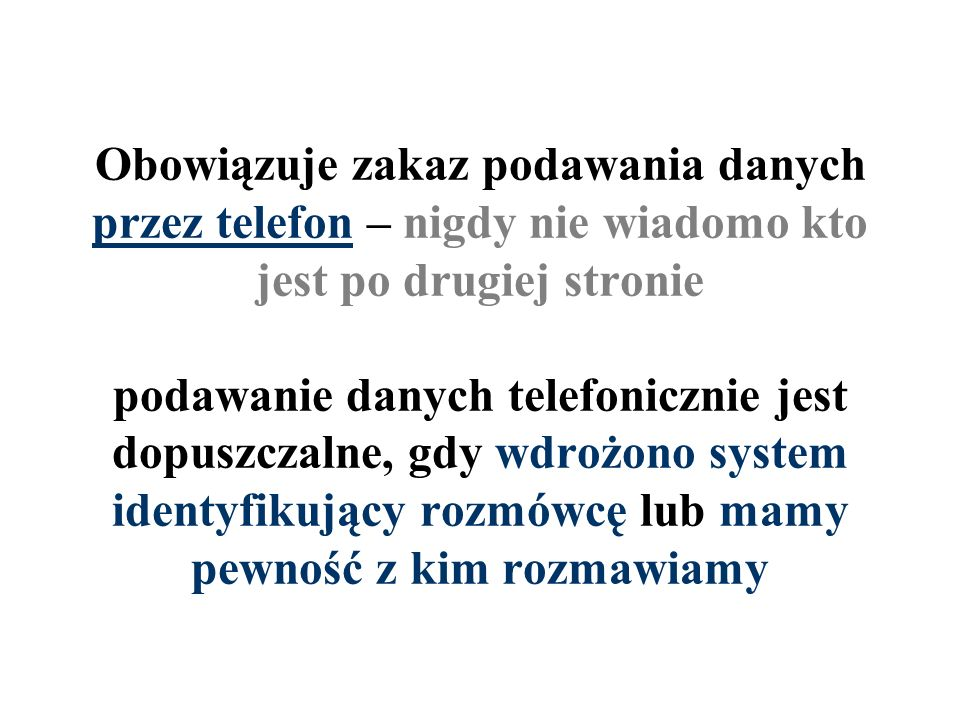 Obowiązuje zakaz podawania danych przez telefon – nigdy nie wiadomo kto jest po drugiej stronie podawanie danych telefonicznie jest dopuszczalne, gdy wdrożono system identyfikujący rozmówcę lub mamy pewność z kim rozmawiamy