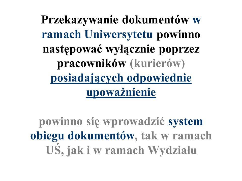 Przekazywanie dokumentów w ramach Uniwersytetu powinno następować wyłącznie poprzez pracowników (kurierów) posiadających odpowiednie upoważnienie powinno się wprowadzić system obiegu dokumentów, tak w ramach UŚ, jak i w ramach Wydziału