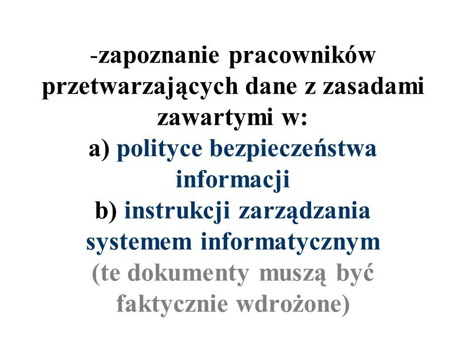 zapoznanie pracowników przetwarzających dane z zasadami zawartymi w: a) polityce bezpieczeństwa informacji b) instrukcji zarządzania systemem informatycznym (te dokumenty muszą być faktycznie wdrożone)