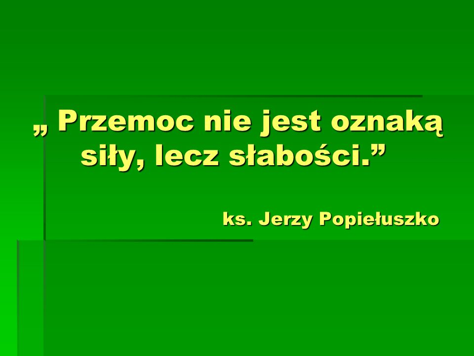 """"""" Przemoc nie jest oznaką siły, lecz słabości. ks. Jerzy Popiełuszko"""