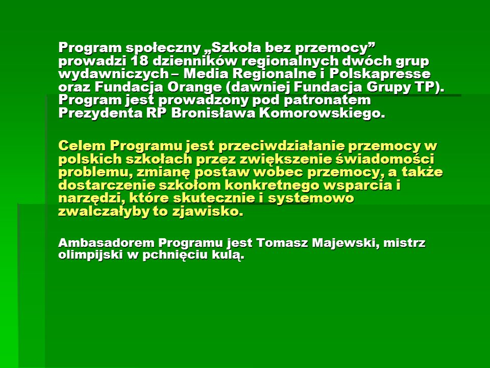 """Program społeczny """"Szkoła bez przemocy prowadzi 18 dzienników regionalnych dwóch grup wydawniczych – Media Regionalne i Polskapresse oraz Fundacja Orange (dawniej Fundacja Grupy TP). Program jest prowadzony pod patronatem Prezydenta RP Bronisława Komorowskiego."""