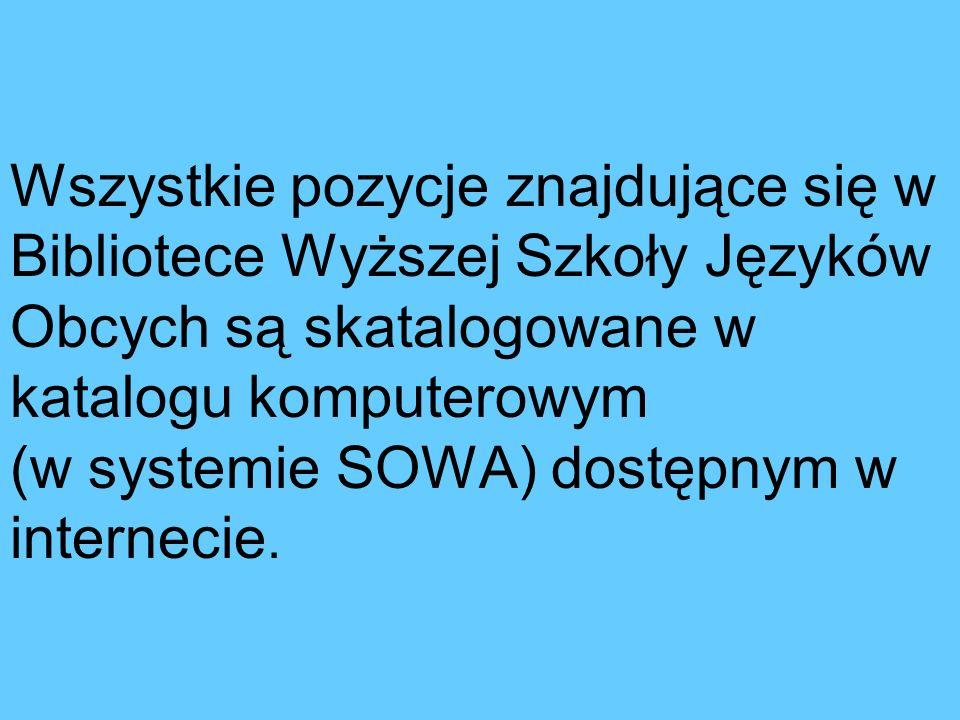 Wszystkie pozycje znajdujące się w Bibliotece Wyższej Szkoły Języków Obcych są skatalogowane w katalogu komputerowym (w systemie SOWA) dostępnym w internecie.