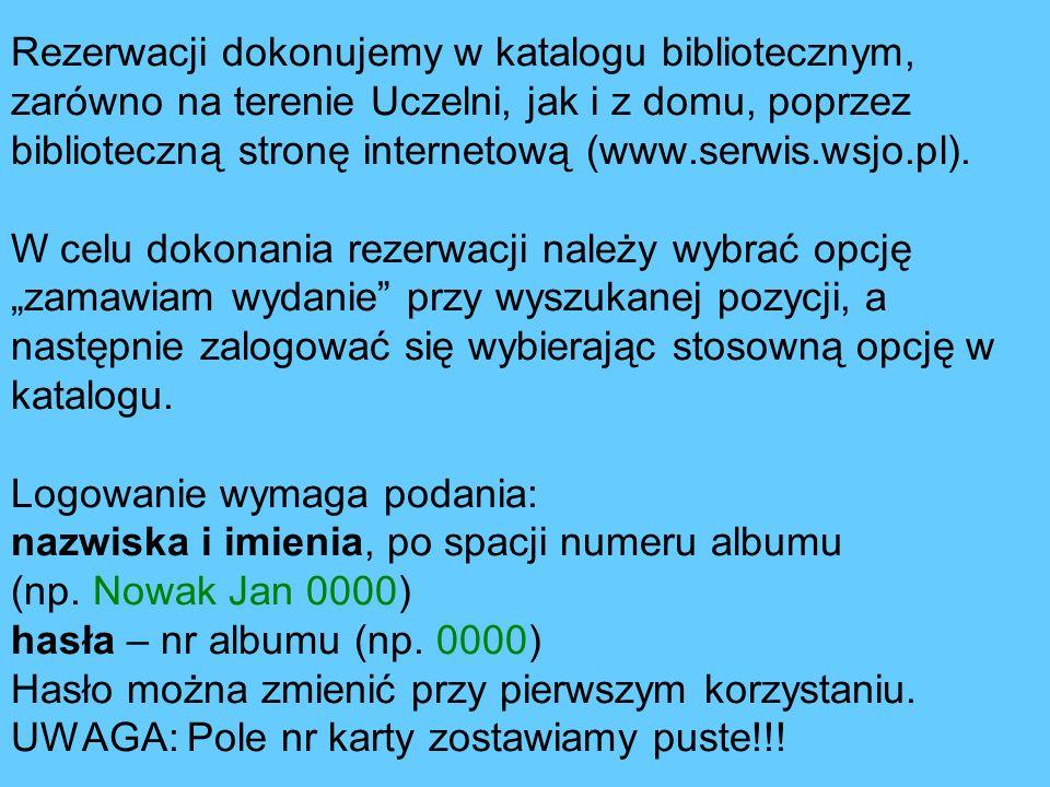 Rezerwacji dokonujemy w katalogu bibliotecznym, zarówno na terenie Uczelni, jak i z domu, poprzez biblioteczną stronę internetową (www.serwis.wsjo.pl).