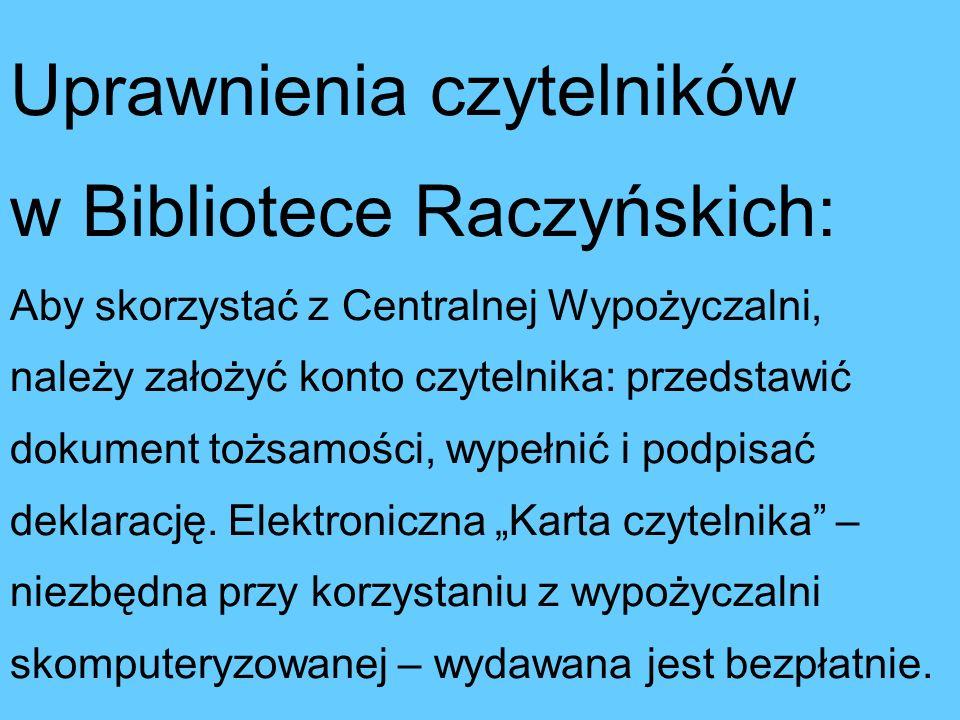 Uprawnienia czytelników w Bibliotece Raczyńskich: Aby skorzystać z Centralnej Wypożyczalni, należy założyć konto czytelnika: przedstawić dokument tożsamości, wypełnić i podpisać deklarację.