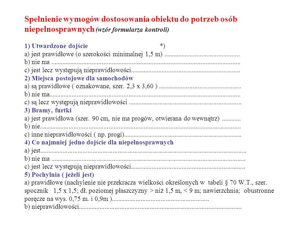 Spełnienie wymogów dostosowania obiektu do potrzeb osób niepełnosprawnych (wzór formularza kontroli) 1) Utwardzone dojście *) a) jest prawidłowe (o szerokości minimalnej 1,5 m) ..............................................