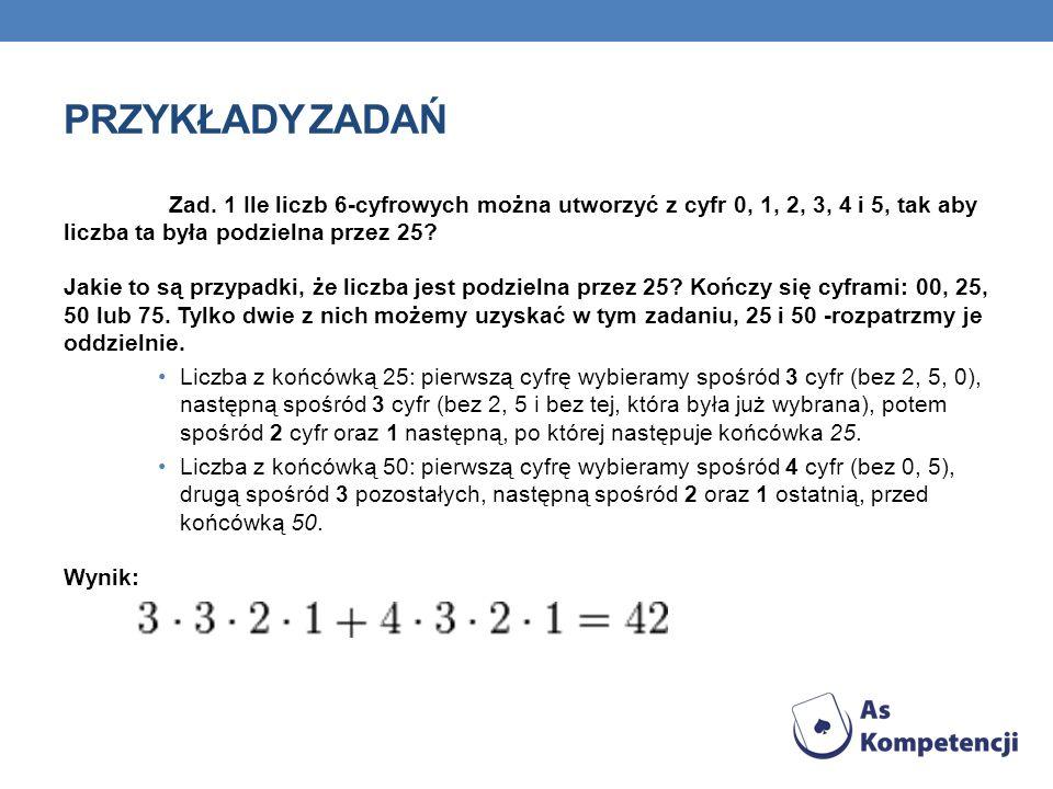 Przykłady zadań Zad. 1 Ile liczb 6-cyfrowych można utworzyć z cyfr 0, 1, 2, 3, 4 i 5, tak aby liczba ta była podzielna przez 25