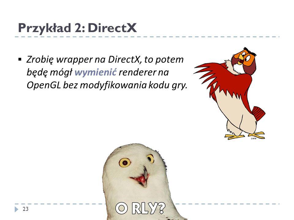 Przykład 2: DirectX Zrobię wrapper na DirectX, to potem będę mógł wymienić renderer na OpenGL bez modyfikowania kodu gry.