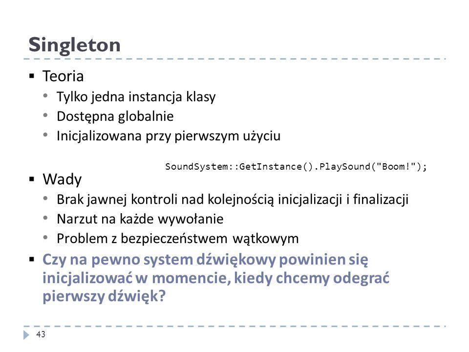 Singleton Teoria. Tylko jedna instancja klasy. Dostępna globalnie. Inicjalizowana przy pierwszym użyciu.