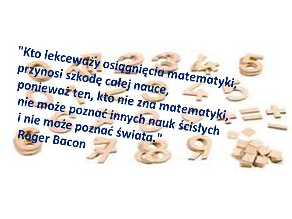 Kto lekceważy osiągnięcia matematyki, przynosi szkodę całej nauce, ponieważ ten, kto nie zna matematyki, nie może poznać innych nauk ścisłych i nie może poznać świata. Roger Bacon
