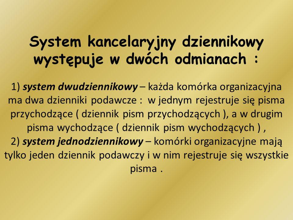 System kancelaryjny dziennikowy występuje w dwóch odmianach : 1) system dwudziennikowy – każda komórka organizacyjna ma dwa dzienniki podawcze : w jednym rejestruje się pisma przychodzące ( dziennik pism przychodzących ), a w drugim pisma wychodzące ( dziennik pism wychodzących ) , 2) system jednodziennikowy – komórki organizacyjne mają tylko jeden dziennik podawczy i w nim rejestruje się wszystkie pisma .