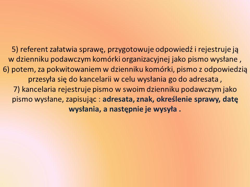 5) referent załatwia sprawę, przygotowuje odpowiedź i rejestruje ją w dzienniku podawczym komórki organizacyjnej jako pismo wysłane , 6) potem, za pokwitowaniem w dzienniku komórki, pismo z odpowiedzią przesyła się do kancelarii w celu wysłania go do adresata , 7) kancelaria rejestruje pismo w swoim dzienniku podawczym jako pismo wysłane, zapisując : adresata, znak, określenie sprawy, datę wysłania, a następnie je wysyła .