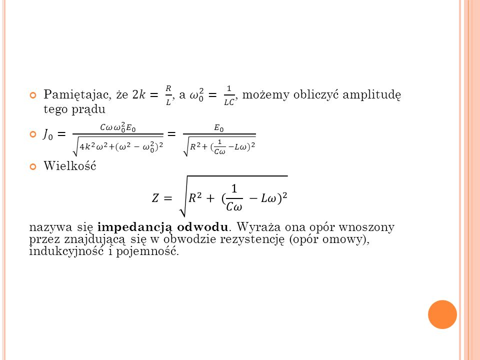 Pamiętajac, że 2𝑘= 𝑅 𝐿 , a 𝜔 0 2 = 1 𝐿𝐶 , możemy obliczyć amplitudę tego prądu