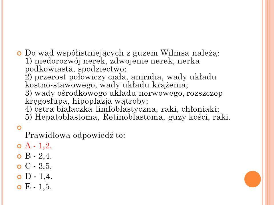 Do wad współistniejących z guzem Wilmsa należą: 1) niedorozwój nerek, zdwojenie nerek, nerka podkowiasta, spodziectwo; 2) przerost połowiczy ciała, aniridia, wady układu kostno-stawowego, wady układu krążenia; 3) wady ośrodkowego układu nerwowego, rozszczep kręgosłupa, hipoplazja wątroby; 4) ostra białaczka limfoblastyczna, raki, chłoniaki; 5) Hepatoblastoma, Retinoblastoma, guzy kości, raki.