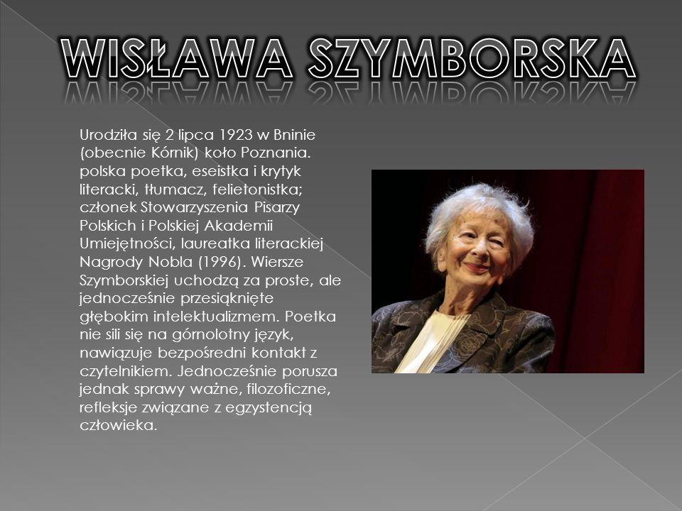 WISŁAWA SZYMBORSKA Urodziła się 2 lipca 1923 w Bninie (obecnie Kórnik) koło Poznania.